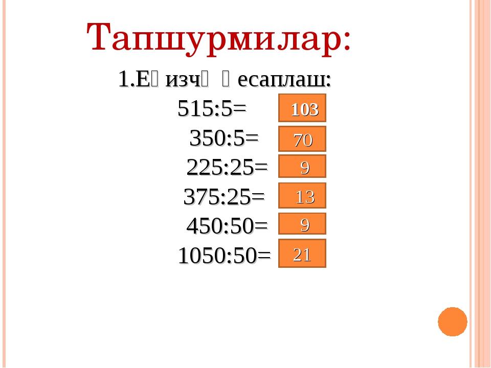 Тапшурмилар: 1.Еғизчә һесаплаш: 515:5= 350:5= 225:25= 375:25= 450:50= 1050:5...