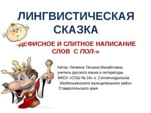 «ДЕФИСНОЕ И СЛИТНОЕ НАПИСАНИЕ СЛОВ С ПОЛ-» Автор: Литвина Татьяна Михайловна,