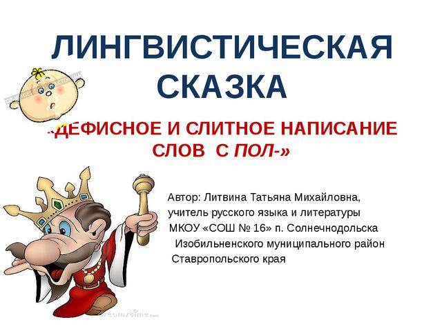 «ДЕФИСНОЕ И СЛИТНОЕ НАПИСАНИЕ СЛОВ С ПОЛ-» Автор: Литвина Татьяна Михайловна,...