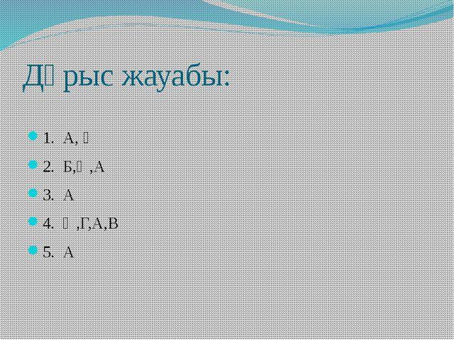Дұрыс жауабы: 1. А, Ә 2. Б,Ә,А 3. А 4. Ә,Г,А,В 5. А