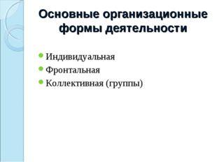 Основные организационные формы деятельности Индивидуальная Фронтальная Коллек