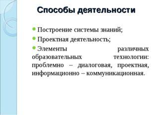 Способы деятельности Построение системы знаний; Проектная деятельность; Элеме
