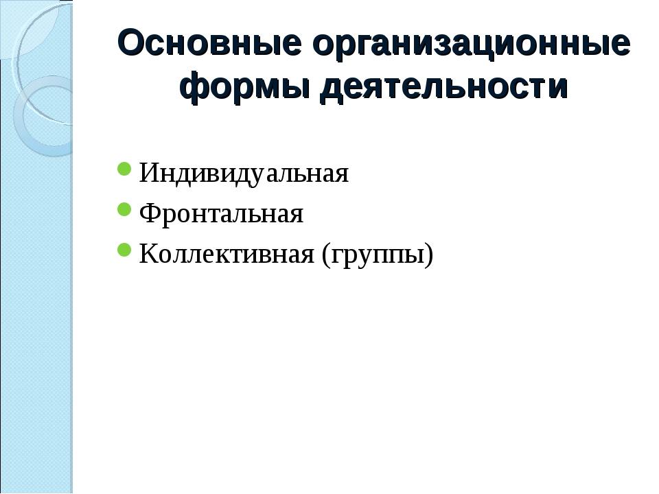 Основные организационные формы деятельности Индивидуальная Фронтальная Коллек...