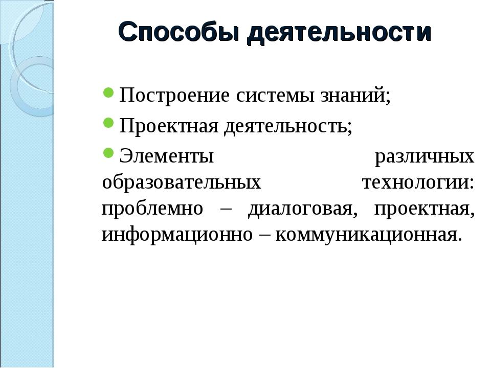 Способы деятельности Построение системы знаний; Проектная деятельность; Элеме...