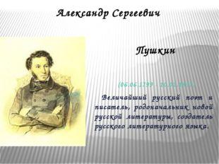 Александр Сергеевич Пушкин (06.06.1799 - 10.02.1837) Величайший русский поэт