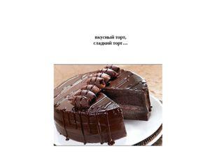 Шокола́дный торт, вкусный торт, сладкий торт…