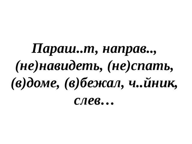 Орфографи́ческая пятимину́тка Параш..т, направ.., (не)навидеть, (не)спать, (в...