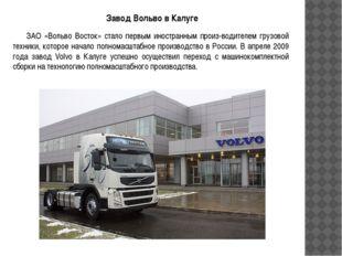 Завод Вольво в Калуге ЗАО «Вольво Восток» стало первым иностранным произ-води
