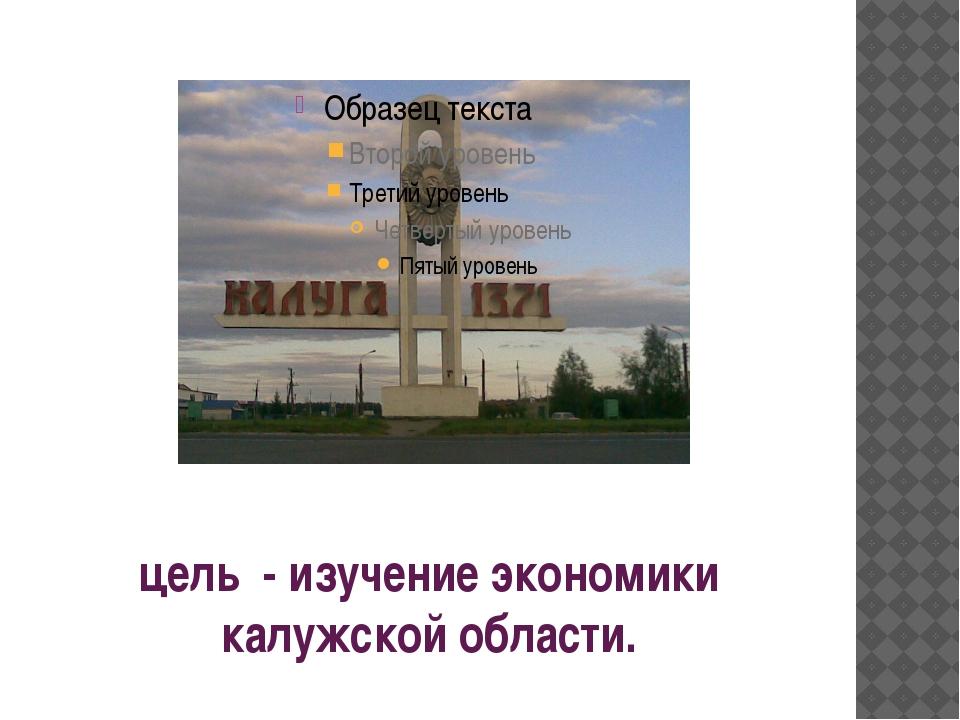 цель - изучение экономики калужской области.