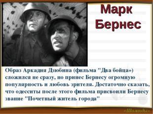 """Марк Бернес Образ Аркадия Дзюбина (фильма """"Два бойца») сложился не сразу, но"""