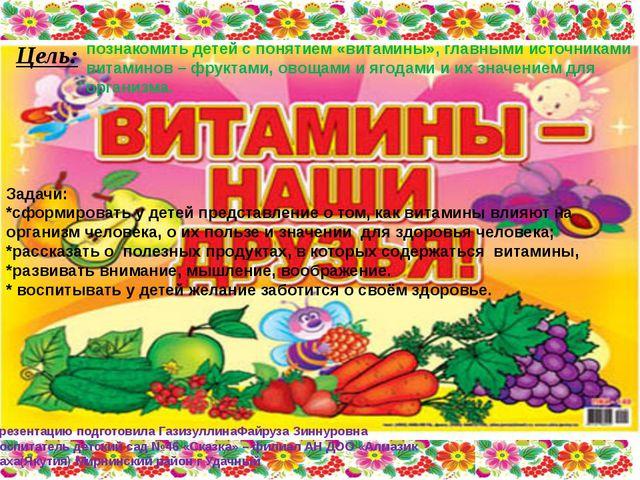 Цель: познакомить детей с понятием «витамины», главными источниками витаминов...