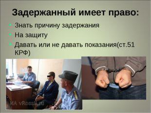 Задержанный имеет право: Знать причину задержания На защиту Давать или не дав