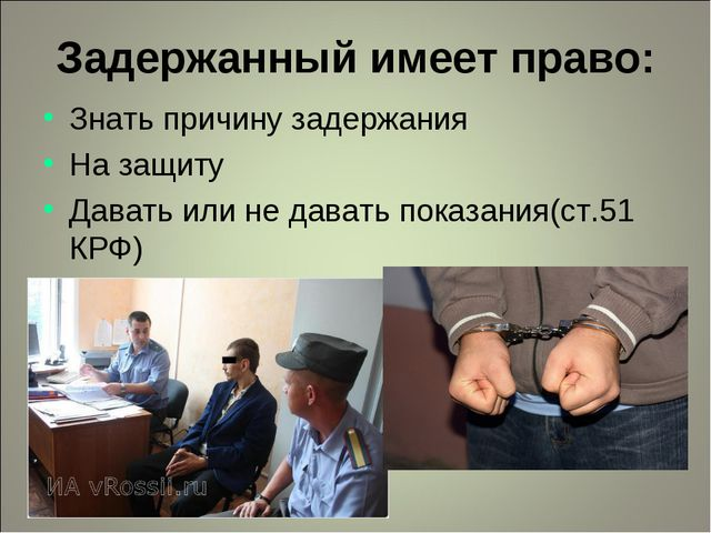 Задержанный имеет право: Знать причину задержания На защиту Давать или не дав...