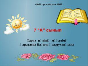 """«№22 орта мектеп» МКМ 7 """"А"""" сынып Тарих пәнінің мұғалімі Қаратаева Бағила қа"""
