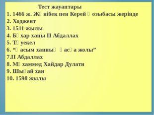 Тест жауаптары 1. 1466 ж. Жәнібек пен Керей Қозыбасы жерінде 2.Ходжент 3.