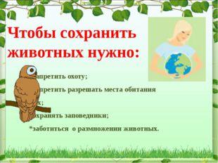 Чтобы сохранить животных нужно:  *запретить охоту; *запретить разрешать