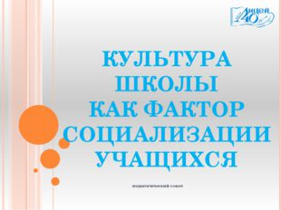 педагогический совет КУЛЬТУРА ШКОЛЫ КАК ФАКТОР СОЦИАЛИЗАЦИИ УЧАЩИХСЯ
