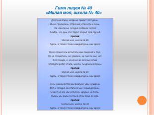 Гимн лицея № 40 «Милая моя, школа № 40» Долго мечтали, когда же придет этот д