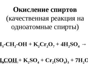 3CH3-CH2-OH + K2Cr2O7+ 4H2SO4→ 3CH3COH + K2SO4+ Cr2(SO4)3+ 7H2O Окисление