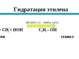 Гидратация этилена Н2С = СН2 + НОН С2Н5 – ОН этилен этанол 280-300оС,7,5 – 10