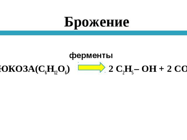 Брожение ГЛЮКОЗА(С6Н12О6) 2 С2Н5 – ОН + 2 СО2 ферменты