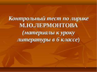 Контрольный тест по лирике М.Ю.ЛЕРМОНТОВА (материалы к уроку литературы в 6 к