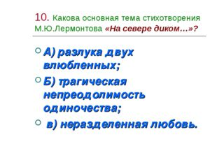 10. Какова основная тема стихотворения М.Ю.Лермонтова «На севере диком…»? А)