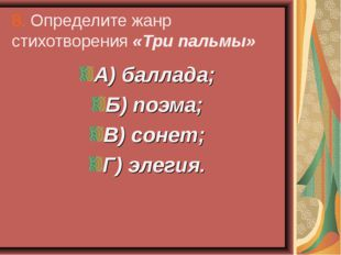 8. Определите жанр стихотворения «Три пальмы» А) баллада; Б) поэма; В) сонет;