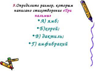 9.Определите размер, которым написано стихотворение «Три пальмы» А) ямб; Б)хо