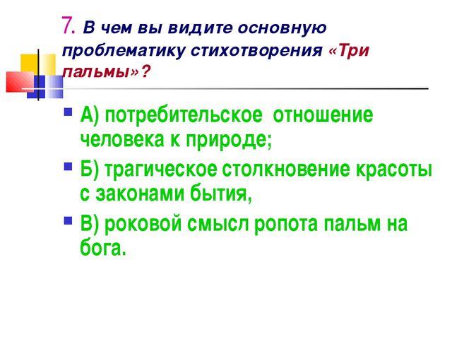 7. В чем вы видите основную проблематику стихотворения «Три пальмы»? А) потре...