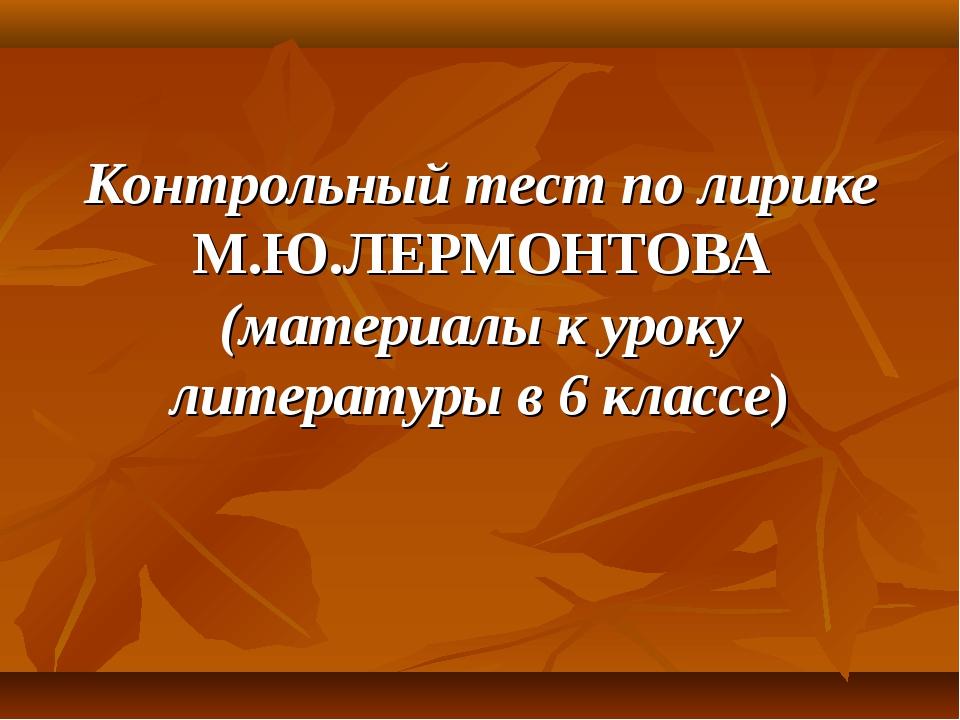 Контрольный тест по лирике М.Ю.ЛЕРМОНТОВА (материалы к уроку литературы в 6 к...