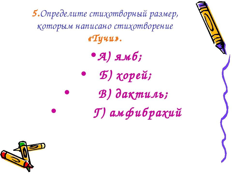 5.Определите стихотворный размер, которым написано стихотворение «Тучи». А) я...
