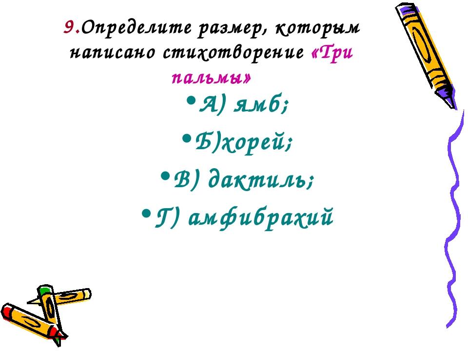 9.Определите размер, которым написано стихотворение «Три пальмы» А) ямб; Б)хо...