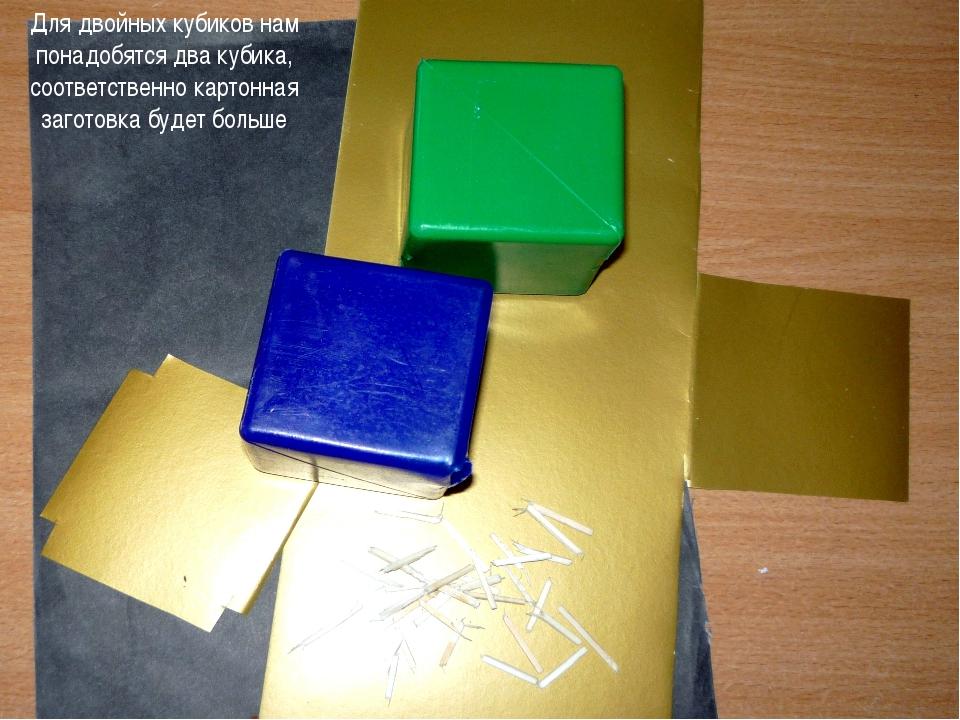 Для двойных кубиков нам понадобятся два кубика, соответственно картонная заго...