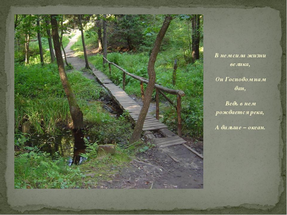 В нем сила жизни велика, Он Господом нам дан, Ведь в нем рождается река, А да...