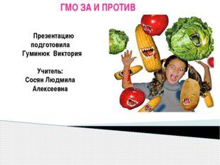 ГМО ЗА И ПРОТИВ Презентацию подготовила Гуминюк Виктория Учитель: Сосян Людм