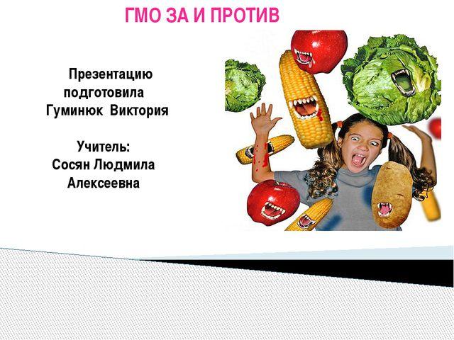 ГМО ЗА И ПРОТИВ Презентацию подготовила Гуминюк Виктория Учитель: Сосян Людм...