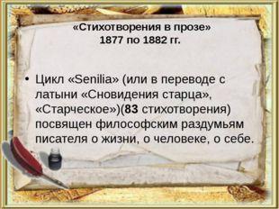 «Стихотворения в прозе» 1877 по 1882 гг. Цикл «Senilia» (или в переводе с ла