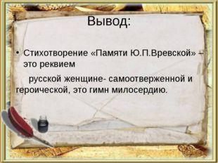 Вывод: Стихотворение «Памяти Ю.П.Вревской» – это реквием русской женщине- сам