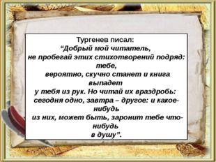 """Тургенев писал: """"Добрый мой читатель, не пробегай этих стихотворений подряд:"""