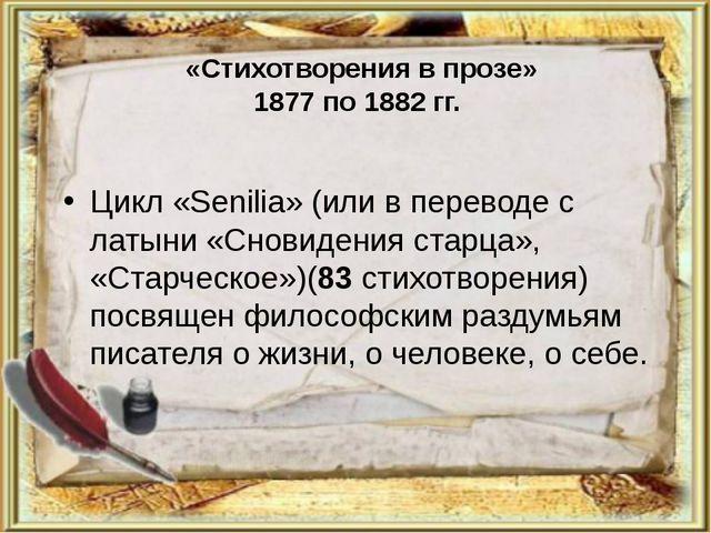 «Стихотворения в прозе» 1877 по 1882 гг. Цикл «Senilia» (или в переводе с ла...