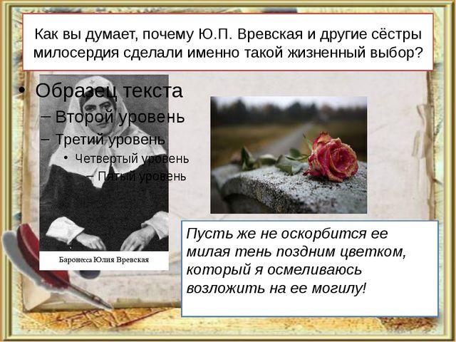 Как вы думает, почему Ю.П. Вревская и другие сёстры милосердия сделали именно...