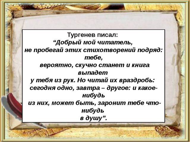"""Тургенев писал: """"Добрый мой читатель, не пробегай этих стихотворений подряд:..."""