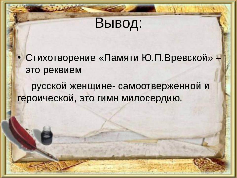 Вывод: Стихотворение «Памяти Ю.П.Вревской» – это реквием русской женщине- сам...