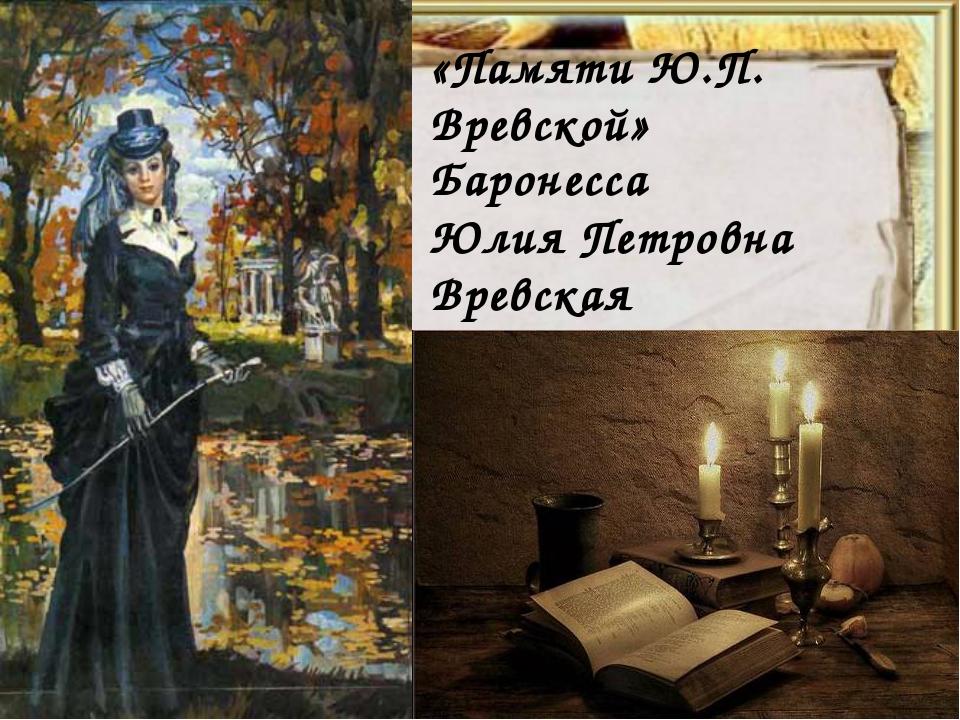 Баронесса Юлия Петровна Вревская (1838(41)-1878) «Памяти Ю.П. Вревской»
