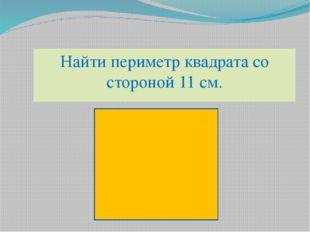 Найти периметр квадрата со стороной 11 см.
