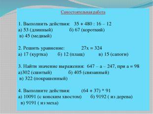 Самостоятельная работа 1. Выполнить действия: 35 + 480 : 16 – 12 а) 53 (длинн