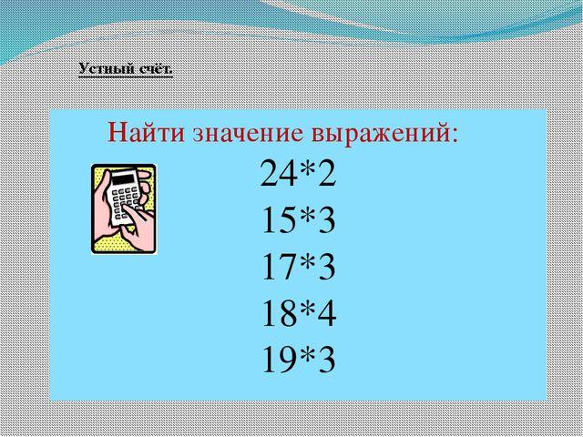 Найти значение выражений: 24*2 15*3 17*3 18*4 19*3 Устный счёт.