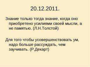 20.12.2011. Знание только тогда знание, когда оно приобретено усилиями своей
