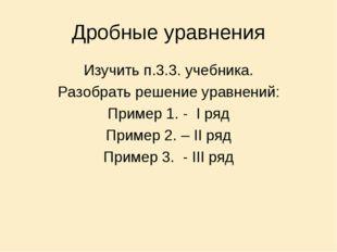 Дробные уравнения Изучить п.3.3. учебника. Разобрать решение уравнений: Приме